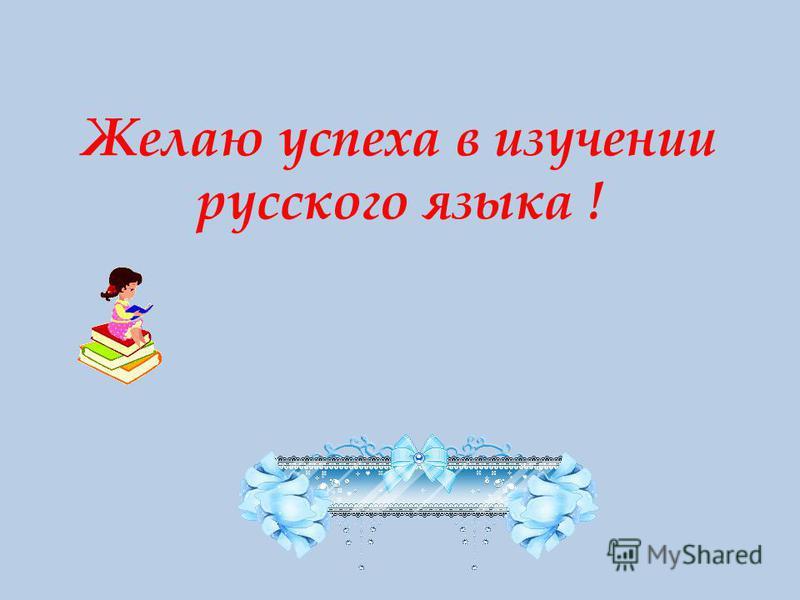 Желаю успеха в изучении русского языка !