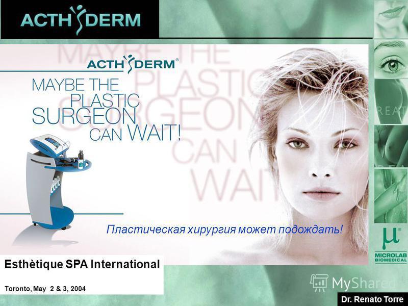 WELCOME Dr. Renato Torre Esthètique SPA International Toronto, May 2 & 3, 2004 Пластическая хирургия может подождать!