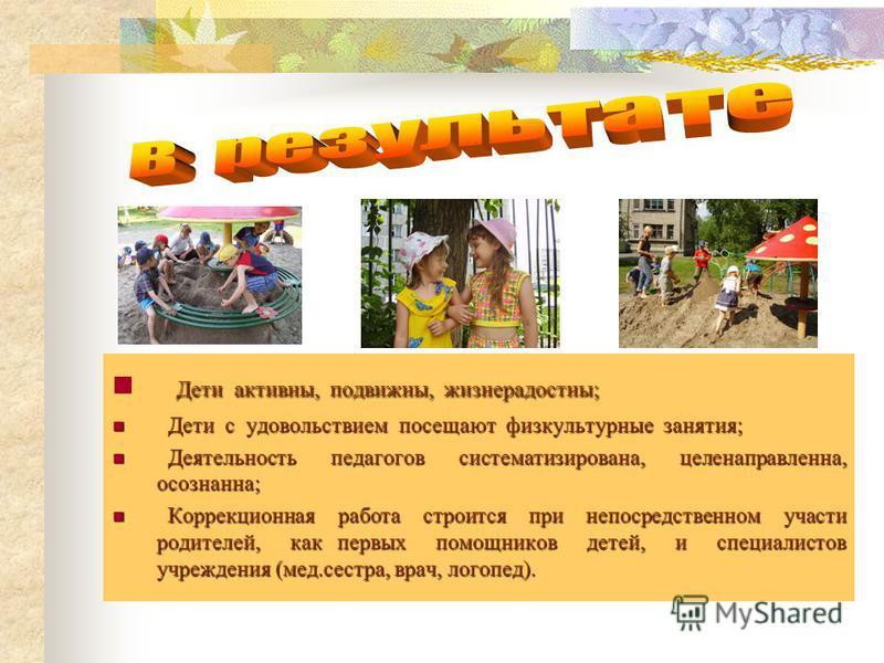 Дети активны, подвижны, жизнерадостны; Дети с удовольствием посещают физкультурные занятия; Дети с удовольствием посещают физкультурные занятия; Деятельность педагогов систематизирована, целенаправленна, осознанна; Деятельность педагогов систематизир
