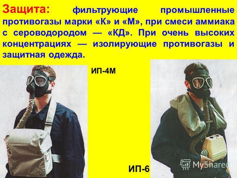 Защита: фильтрующие промышленные противогазы марки «К» и «М», при смеси аммиака с сероводородом «КД». При очень высоких концентрациях изолирующие противогазы и защитная одежда. ИП-4М ИП-6