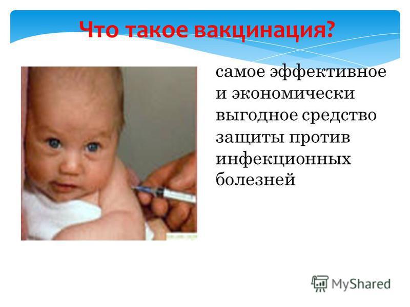 Что такое вакцинация? самое эффективное и экономически выгодное средство защиты против инфекционных болезней