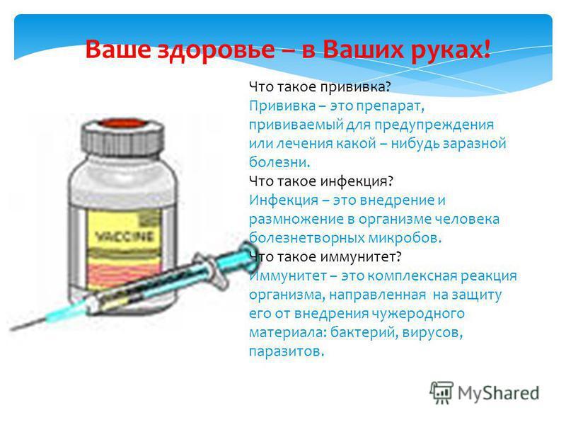 Ваше здоровье – в Ваших руках! Что такое прививка? Прививка – это препарат, прививаемый для предупреждения или лечения какой – нибудь заразной болезни. Что такое инфекция? Инфекция – это внедрение и размножение в организме человека болезнетворных мик