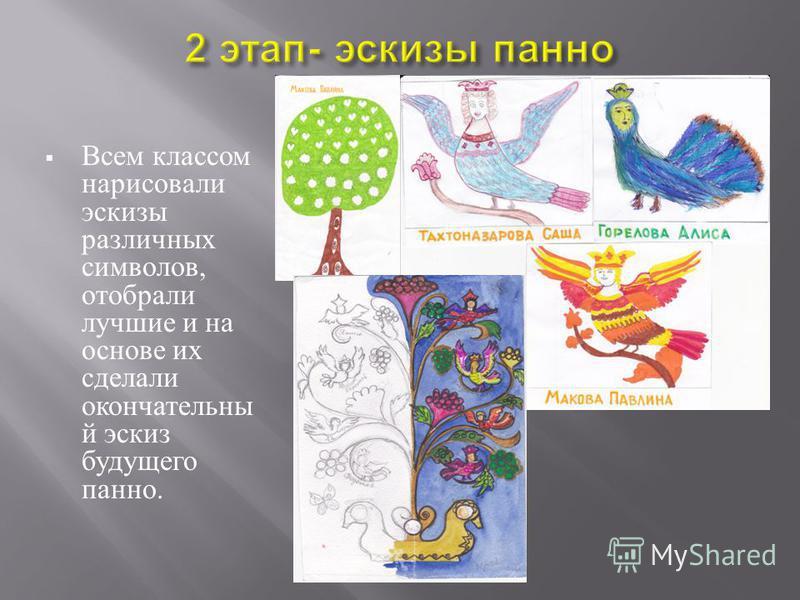 Всем классом нарисовали эскизы различных символов, отобрали лучшие и на основе их сделали окончательный эскиз будущего панно.