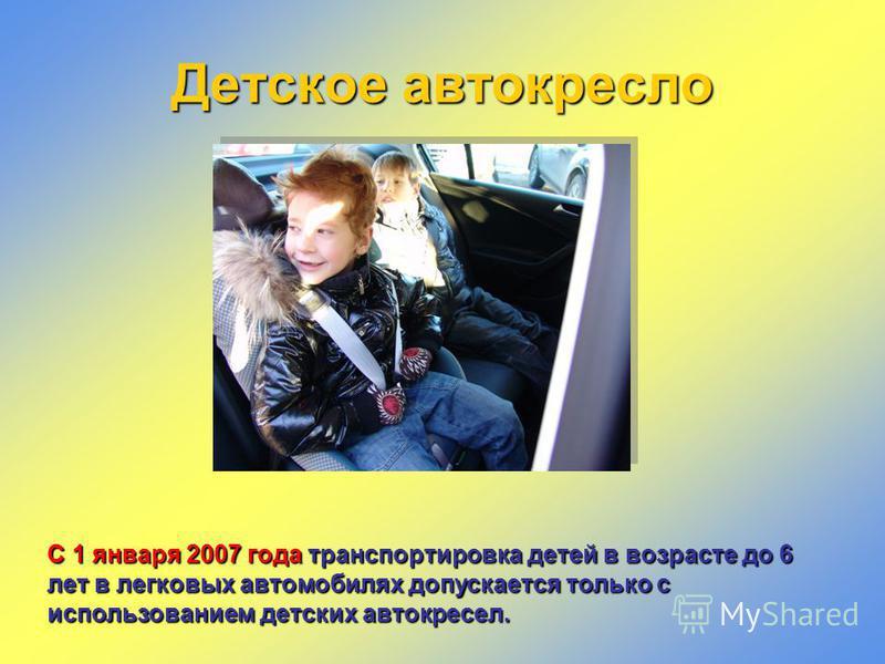 Детское автокресло С 1 января 2007 года транспортировка детей в возрасте до 6 лет в легковых автомобилях допускается только с использованием детских автокресел.