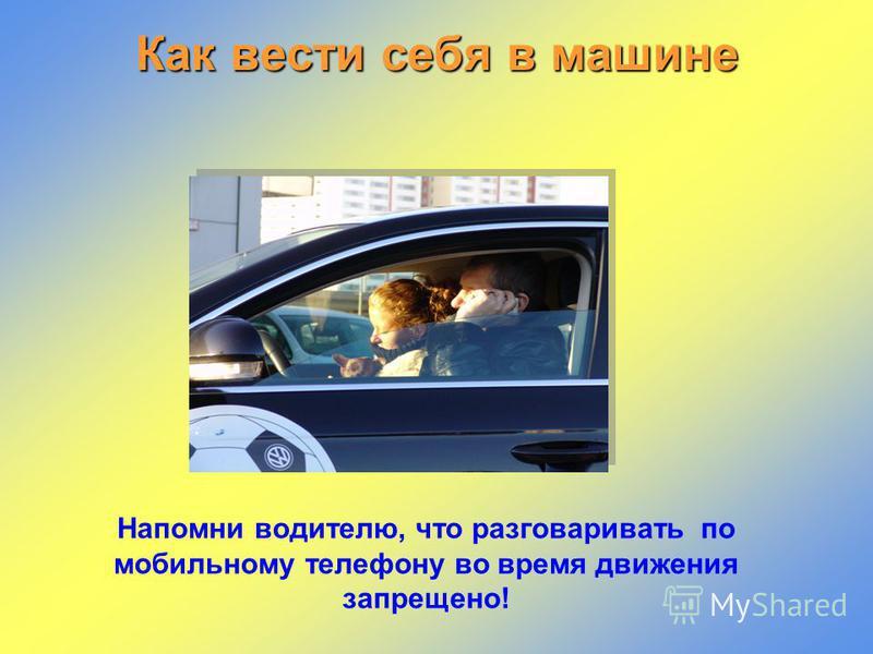 Как вести себя в машине Напомни водителю, что разговаривать по мобильному телефону во время движения запрещено!