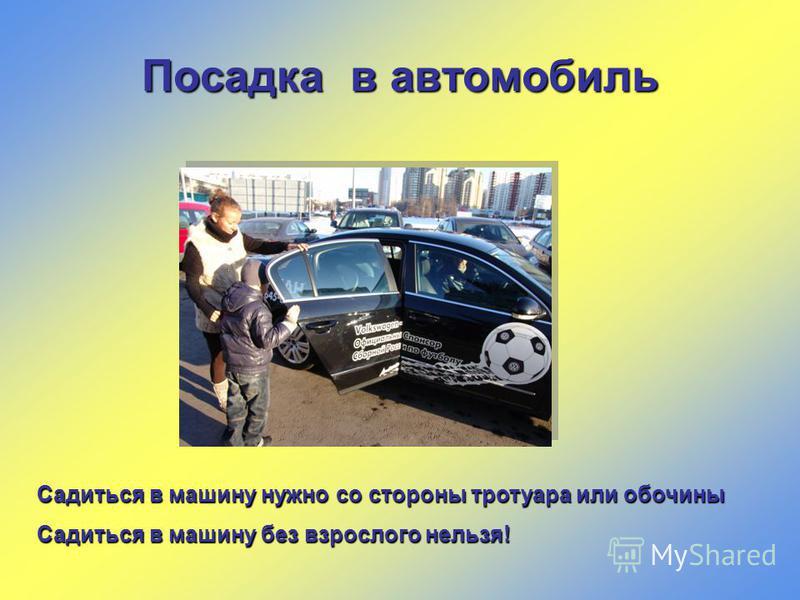 Посадка в автомобиль Садиться в машину нужно со стороны тротуара или обочины Садиться в машину без взрослого нельзя!