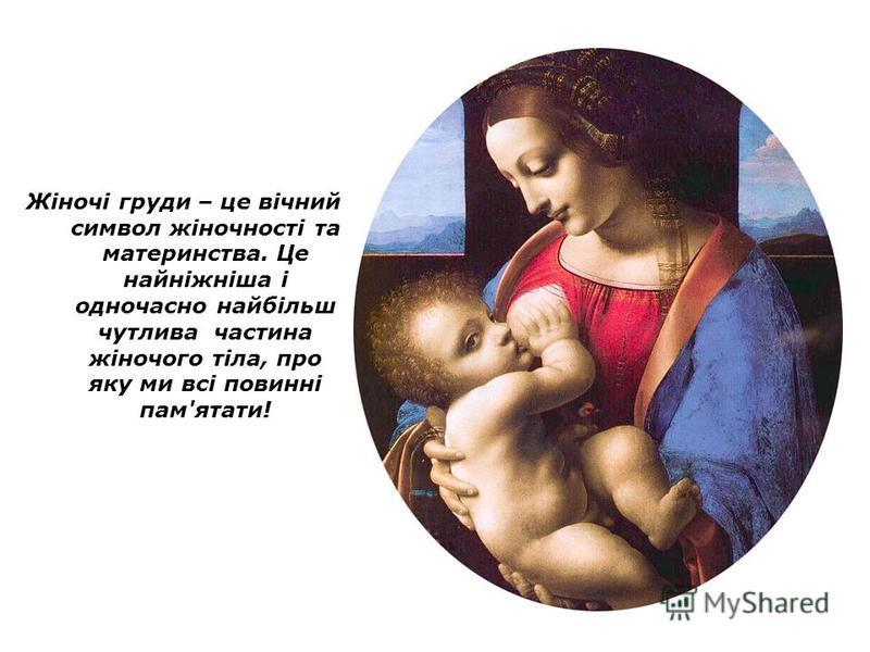 Жіночі груди – це вічний символ жіночності та материнства. Це найніжніша і одночасно найбільш чутлива частина жіночого тіла, про яку ми всі повинні пам'ятати!