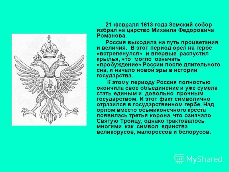 21 февраля 1613 года Земский собор избрал на царство Михаила Федоровича Романова. Россия выходила на путь процветания и величия. В этот период орел на гербе «встрепенулся» и впервые распустил крылья, что могло означать «пробуждение» России после длит