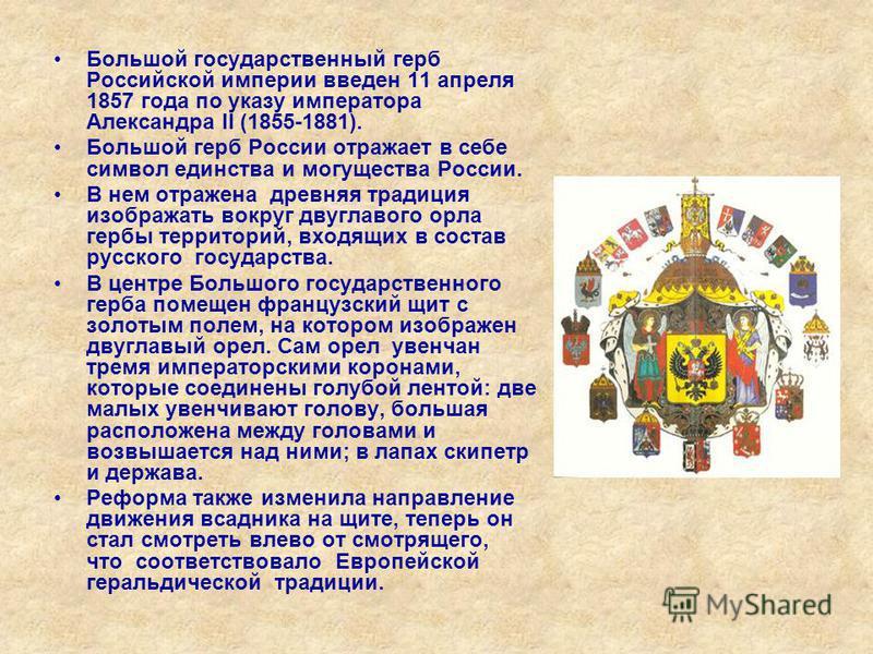 Большой государственный герб Российской империи введен 11 апреля 1857 года по указу императора Александра II (1855-1881). Большой герб России отражает в себе символ единства и могущества России. В нем отражена древняя традиция изображать вокруг двугл