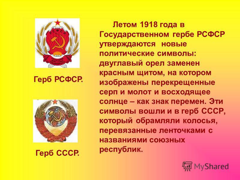 Летом 1918 года в Государственном гербе РСФСР утверждаются новые политические символы: двуглавый орел заменен красным щитом, на котором изображены перекрещенные серп и молот и восходящее солнце – как знак перемен. Эти символы вошли и в герб СССР, кот