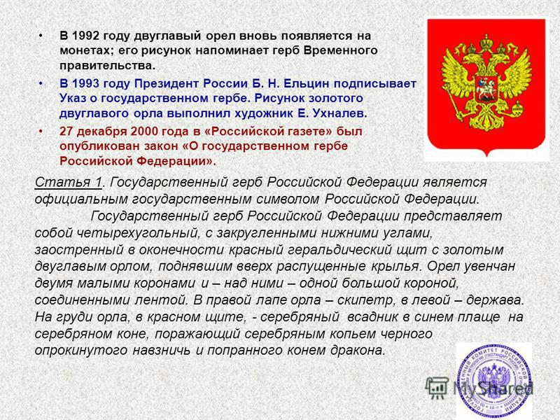 В 1992 году двуглавый орел вновь появляется на монетах; его рисунок напоминает герб Временного правительства. В 1993 году Президент России Б. Н. Ельцин подписывает Указ о государственном гербе. Рисунок золотого двуглавого орла выполнил художник Е. Ух