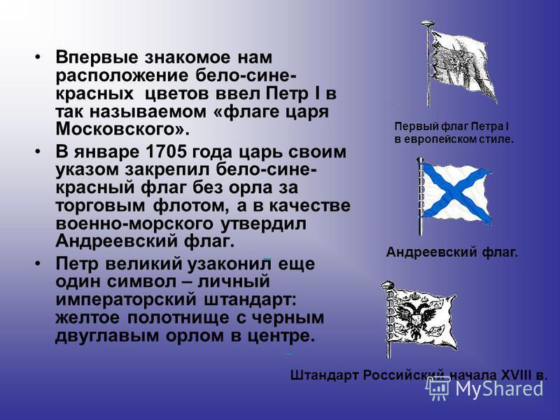 Впервые знакомое нам расположение бело-сине- красных цветов ввел Петр I в так называемом «флаге царя Московского». В январе 1705 года царь своим указом закрепил бело-сине- красный флаг без орла за торговым флотом, а в качестве военно-морского утверди