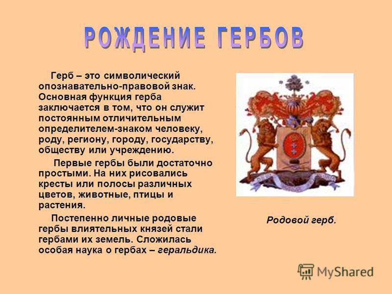 Герб – это символический опознавательной-правовой знак. Основная функция герба заключается в том, что он служит постоянным отличительным определителем-знаком человеку, роду, региону, городу, государству, обществу или учреждению. Первые гербы были дос