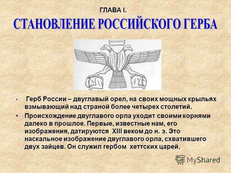 Герб России – двуглавый орел, на своих мощных крыльях взмывающий над страной более четырех столетий. Происхождение двуглавого орла уходит своими корнями далеко в прошлое. Первые, известные нам, его изображения, датируются XIII веком до н. э. Это наск
