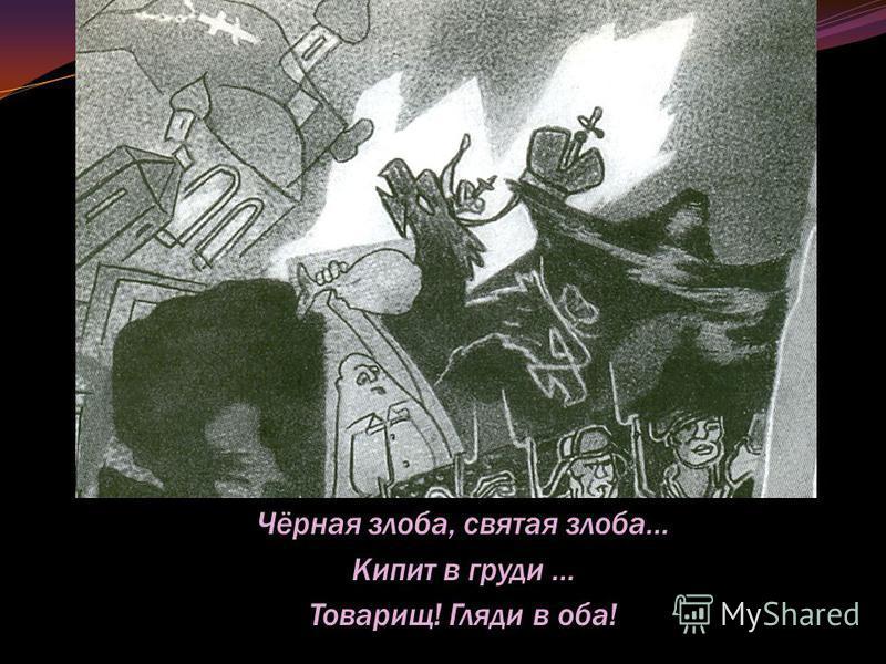 Чёрная злоба, святая злоба… Кипит в груди … Товарищ! Гляди в оба!