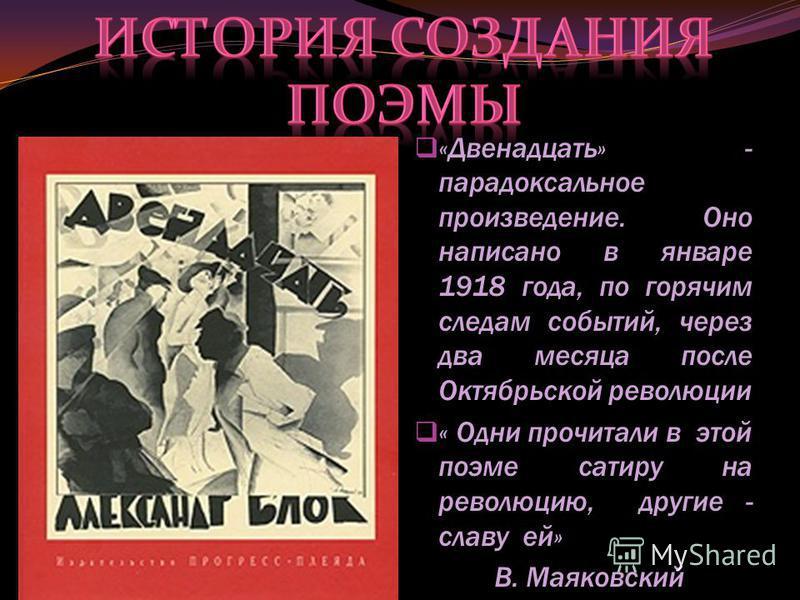«Двенадцать» - парадоксальное произведение. Оно написано в январе 1918 года, по горячим следам событий, через два месяца после Октябрьской революции « Одни прочитали в этой поэме сатиру на революцию, другие - славу ей» В. Маяковский
