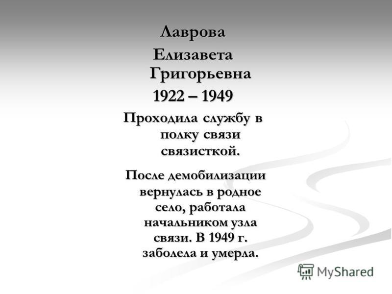 Лаврова Елизавета Григорьевна 1922 – 1949 Проходила службу в полку связи связисткой. После демобилизации вернулась в родное село, работала начальником узла связи. В 1949 г. заболела и умерла. После демобилизации вернулась в родное село, работала нача