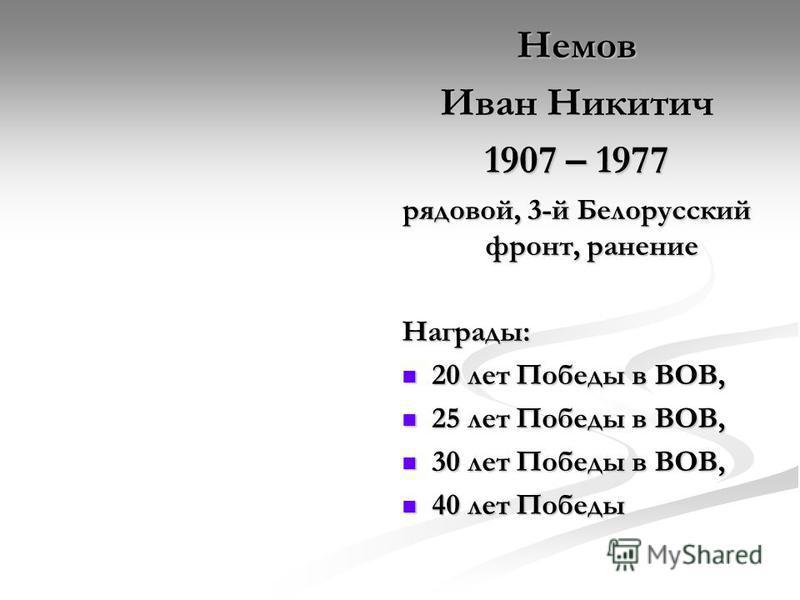 Немов Иван Никитич 1907 – 1977 рядовой, 3-й Белорусский фронт, ранение Награды: 20 лет Победы в ВОВ, 20 лет Победы в ВОВ, 25 лет Победы в ВОВ, 25 лет Победы в ВОВ, 30 лет Победы в ВОВ, 30 лет Победы в ВОВ, 40 лет Победы 40 лет Победы