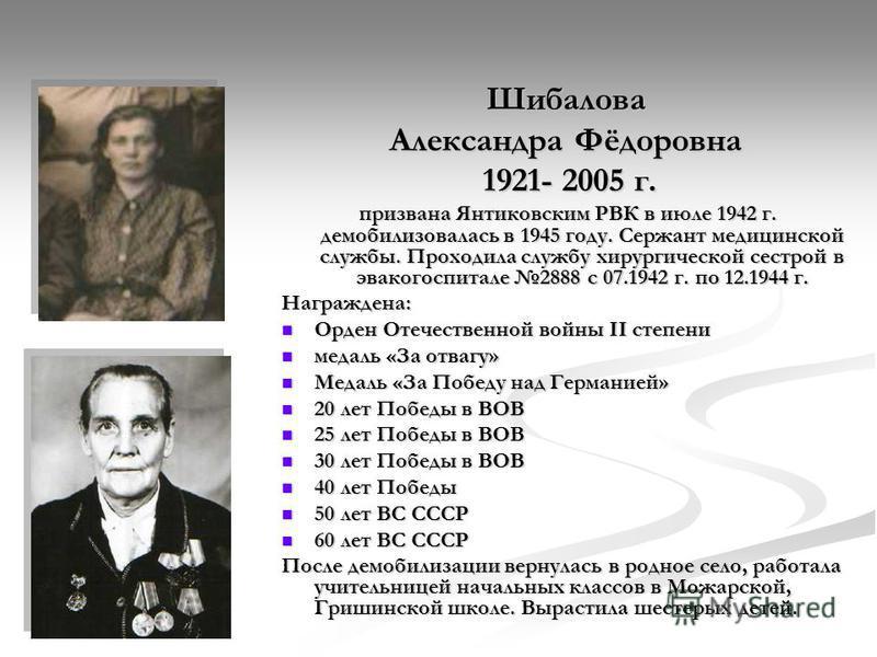 Шибалова Александра Фёдоровна 1921- 2005 г. 1921- 2005 г. призвана Янтиковским РВК в июле 1942 г. демобилизовалась в 1945 году. Сержант медицинской службы. Проходила службу хирургической сестрой в эвакогоспитале 2888 с 07.1942 г. по 12.1944 г. призва