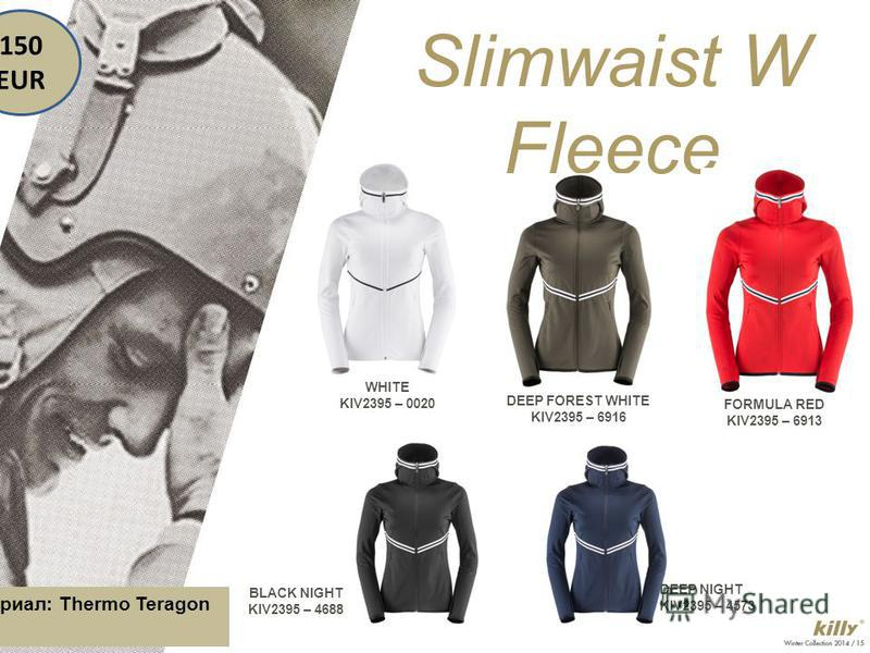 WHITE KIV2395 – 0020 Slimwaist W Fleece DEEP FOREST WHITE KIV2395 – 6916 FORMULA RED KIV2395 – 6913 BLACK NIGHT KIV2395 – 4688 DEEP NIGHT KIV2395 – 4573 150 EUR Материал: Thermo Teragon