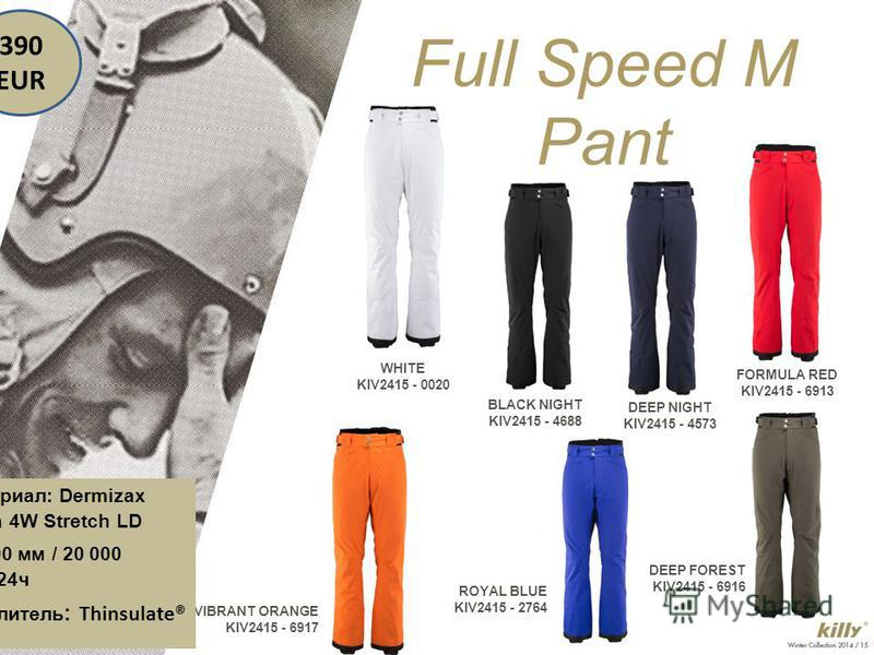 WHITE KIV2415 - 0020 Full Speed M Pant BLACK NIGHT KIV2415 - 4688 DEEP NIGHT KIV2415 - 4573 FORMULA RED KIV2415 - 6913 VIBRANT ORANGE KIV2415 - 6917 ROYAL BLUE KIV2415 - 2764 DEEP FOREST KIV2415 - 6916 Материал: Dermizax Lycra 4W Stretch LD 20 000 мм