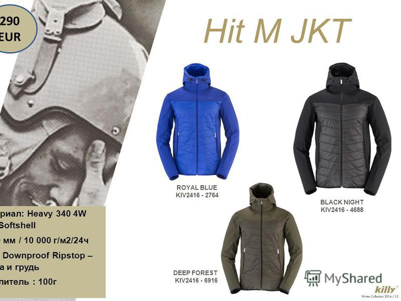 Hit M JKT ROYAL BLUE KIV2416 - 2764 DEEP FOREST KIV2416 - 6916 BLACK NIGHT KIV2416 - 4688 290 EUR Материал: Heavy 340 4W STR Softshell 5 000 мм / 10 000 г/м2/24ч Light Downproof Ripstop – спина и грудь Утеплитель : 100г