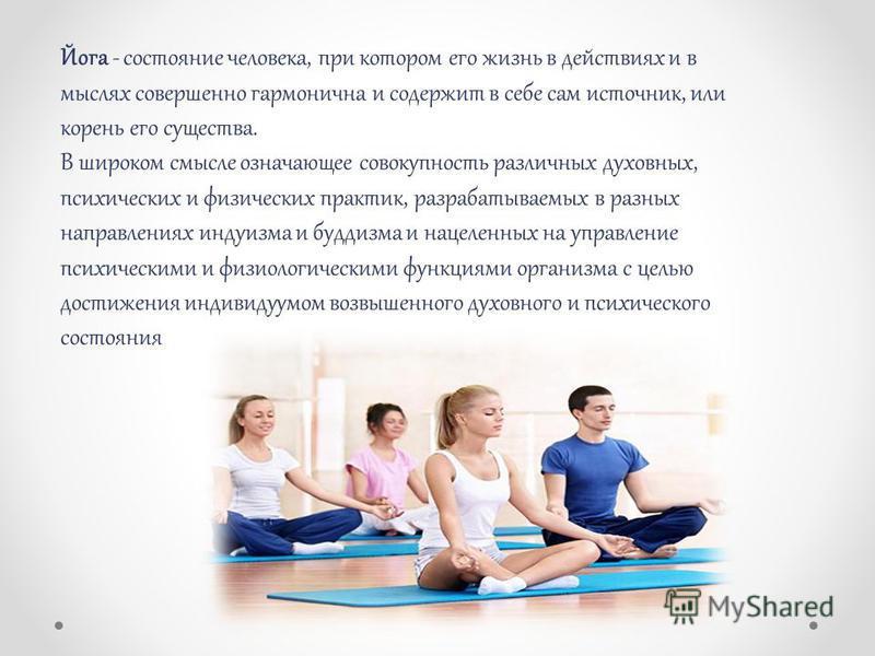 Йога - состояние человека, при котором его жизнь в действиях и в мыслях совершенно гармонична и содержит в себе сам источник, или корень его существа. В широком смысле означающее совокупность различных духовных, психических и физических практик, разр