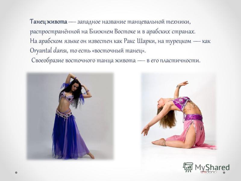 Танец живота западное название танцевальной техники, распространённой на Ближнем Востоке и в арабских странах. На арабском языке он известен как Ракс Шарки, на турецком как Oryantal dansı, то есть «восточный танец». Своеобразие восточного танца живот