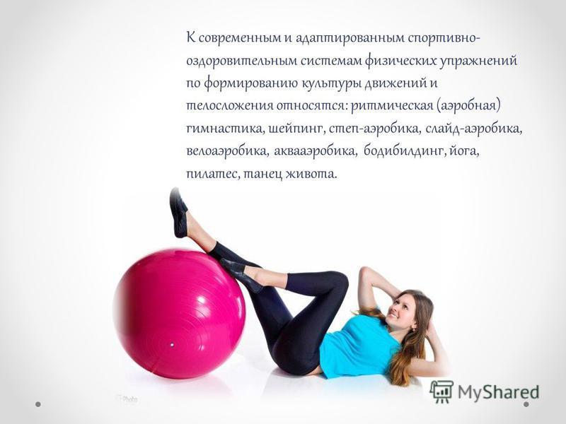 К современным и адаптированным спортивно- оздоровительным системам физических упражнений по формированию культуры движений и телосложения относятся: ритмическая (аэробная) гимнастика, шейпинг, степ-аэробика, слайд-аэробика, велоаэробика, аквааэробика