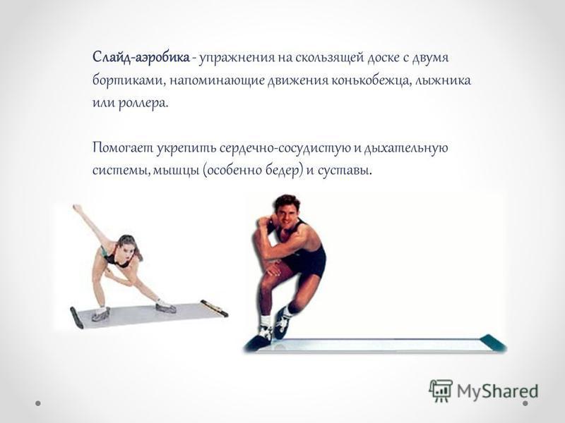 Слайд-аэробика - упражнения на скользящей доске с двумя бортиками, напоминающие движения конькобежца, лыжника или роллера. Помогает укрепить сердечно-сосудистую и дыхательную системы, мышцы (особенно бедер) и суставы.