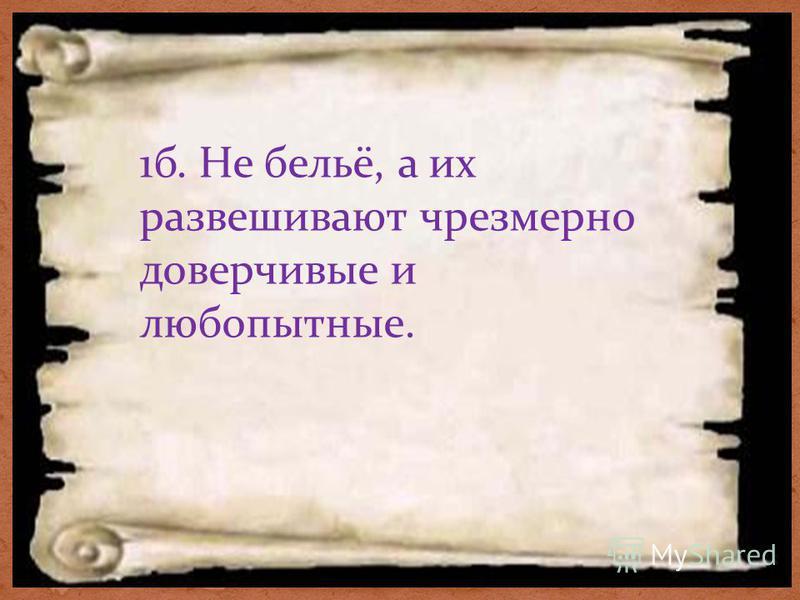 1 б. Не бельё, а их развешивают чрезмерно доверчивые и любопытюные.
