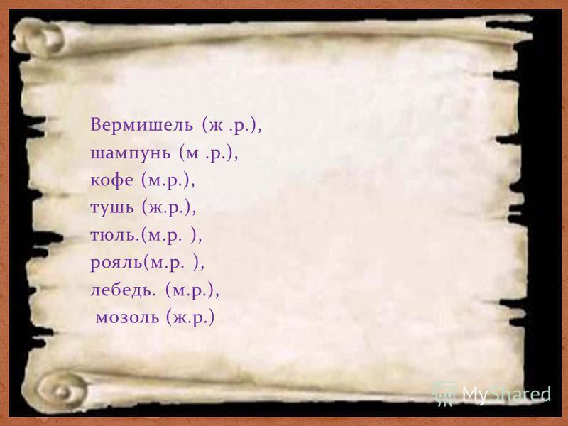 Вермишель (ж.р.), шампунь (м.р.), кофе (м.р.), тушь (ж.р.), тюль.(м.р. ), рояль(м.р. ), лебедь. (м.р.), мозоль (ж.р.)
