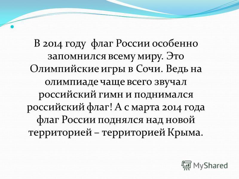 В 2014 году флаг России особенно запомнился всему миру. Это Олимпийские игры в Сочи. Ведь на олимпиаде чаще всего звучал российский гимн и поднимался российский флаг! А с марта 2014 года флаг России поднялся над новой территорией – территорией Крыма.