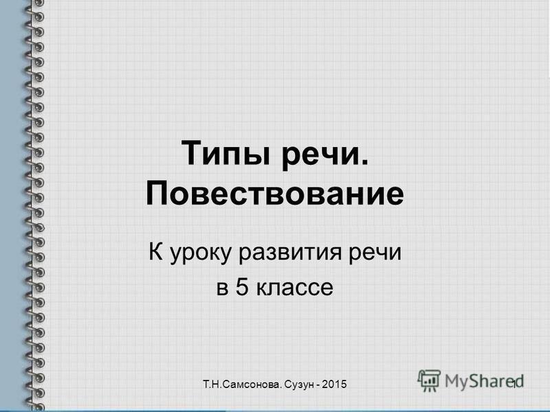 Типы речи. Повествование К уроку развития речи в 5 классе 1Т.Н.Самсонова. Сузун - 2015
