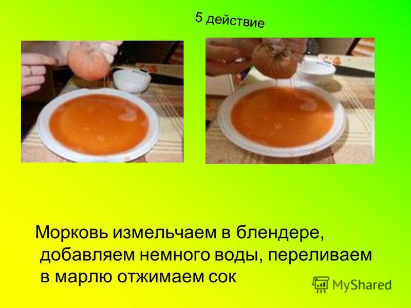 5 действие Морковь измельчаем в блендере, добавляем немного воды, переливаем в марлю отжимаем сок