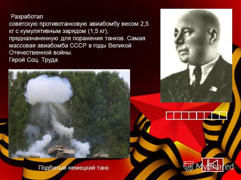 Разработал советскую противотанковую авиабомбу весом 2,5 кг с кумулятивным зарядом (1,5 кг), предназначенную для поражения танков. Самая массовая авиабомба СССР в годы Великой Отечественной войны. Герой Соц. Труда Подбитый немецкий танк