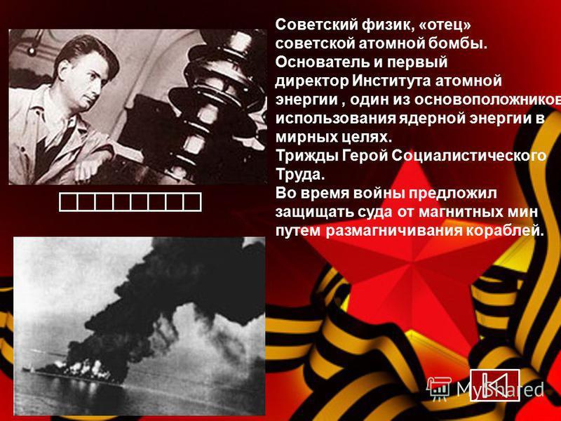 Советский физик, «отец» советской атомной бомбы. Основатель и первый директор Института атомной энергии, один из основоположников использования ядерной энергии в мирных целях. Трижды Герой Социалистического Труда. Во время войны предложил защищать су