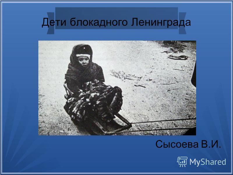 Дети блокадного Ленинграда Сысоева В.И.