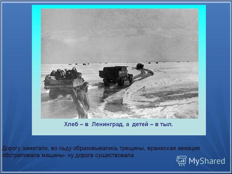 Дорогу заметало, во льду образовывались трещины, вражеская авиация обстреливала машины- ну дорога существовала.