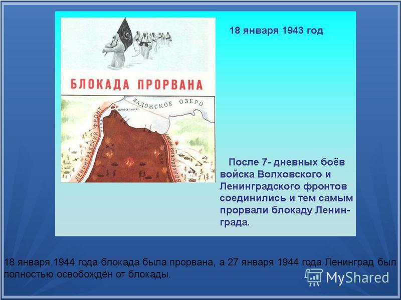 18 января 1944 года блокада была прорвана, а 27 января 1944 года Ленинград был полностью освобождён от блокады.
