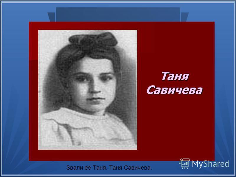 Звали её Таня. Таня Савичева.
