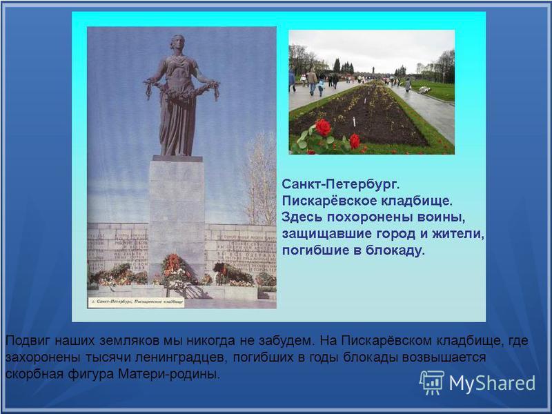 Подвиг наших земляков мы никогда не забудем. На Пискарёвском кладбище, где захоронены тысячи ленинградцев, погибших в годы блокады возвышается скорбная фигура Матери-родины.