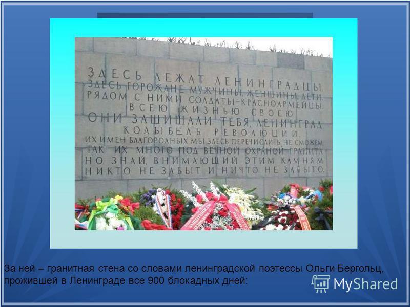 За ней – гранитная стена со словами ленинградской поэтессы Ольги Бергольц, прожившей в Ленинграде все 900 блокадных дней: