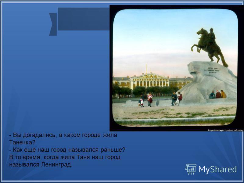 - Вы догадались, в каком городе жила Танечка? - Как ещё наш город назывался раньше? В то время, когда жила Таня наш город назывался Ленинград.