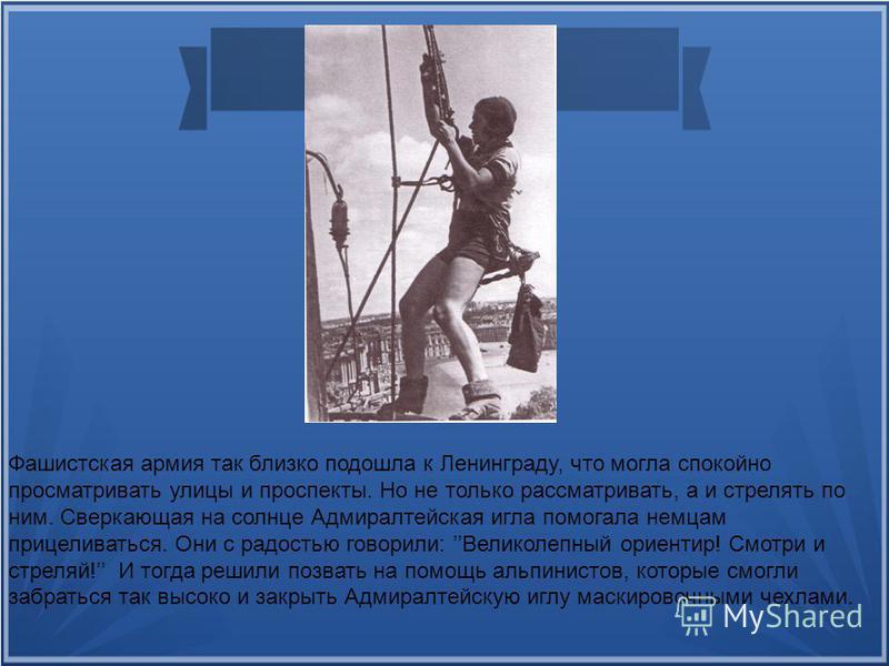 Фашистская армия так близко подошла к Ленинграду, что могла спокойно просматривать улицы и проспекты. Но не только рассматривать, а и стрелять по ним. Сверкающая на солнце Адмиралтейская игла помогала немцам прицеливаться. Они с радостью говорили: Ве