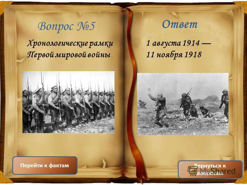 Вопрос 5 Ответ Хронологические рамки Первой мировой войны 1 августа 1914 11 ноября 1918 Вернуться к вопросам Перейти к фактам