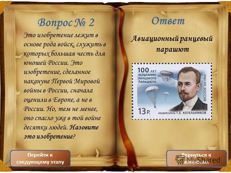 Вопрос 2 Это изобретение лежит в основе рода войск, служить в которых большая честь для юношей России. Это изобретение, сделанное накануне Первой Мировой войны в России, сначала оценили в Европе, а не в России. Но, тем не менее, оно спасло уже в той