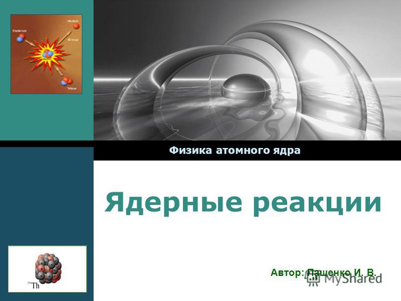МОУ СОШ 30 Ядерные реакции Физика атомного ядра Автор: Пащенко И. В.