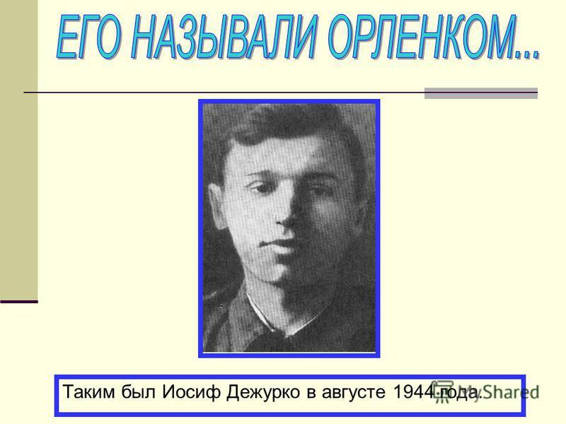 Таким был Иосиф Дежурко в августе 1944 года.