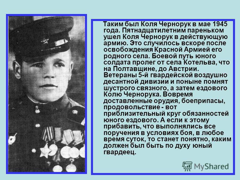 Таким был Коля Чернорук в мае 1945 года. Пятнадцатилетним пареньком ушел Коля Чернорук в действующую армию. Это случилось вскоре после освобождения Красной Армией его родного села. Боевой путь юного солдата пролег от села Котельва, что на Полтавщине,